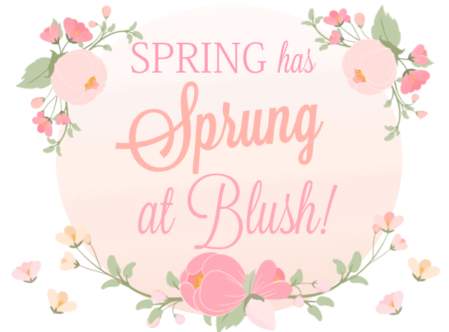 Spring has Sprung at Blush!
